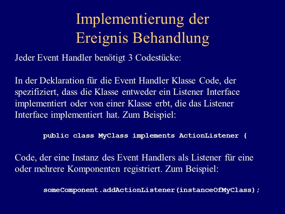 Implementierung der Ereignis Behandlung Jeder Event Handler benötigt 3 Codestücke: In der Deklaration für die Event Handler Klasse Code, der spezifizi