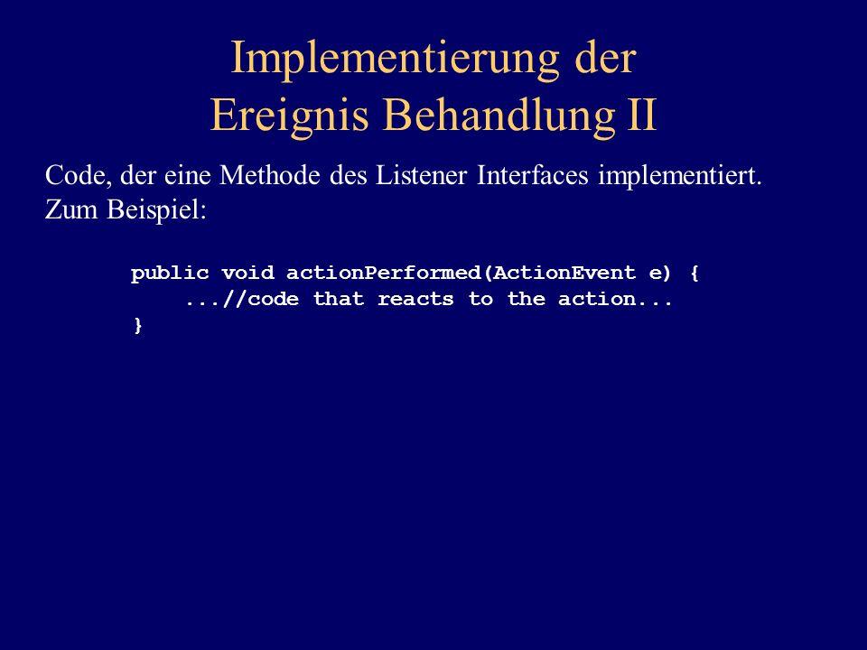 Implementierung der Ereignis Behandlung II Code, der eine Methode des Listener Interfaces implementiert. Zum Beispiel: public void actionPerformed(Act
