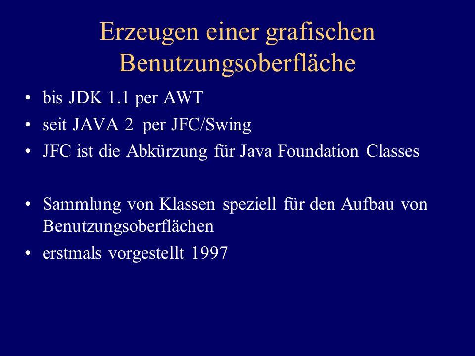 Erzeugen einer grafischen Benutzungsoberfläche bis JDK 1.1 per AWT seit JAVA 2 per JFC/Swing JFC ist die Abkürzung für Java Foundation Classes Sammlun