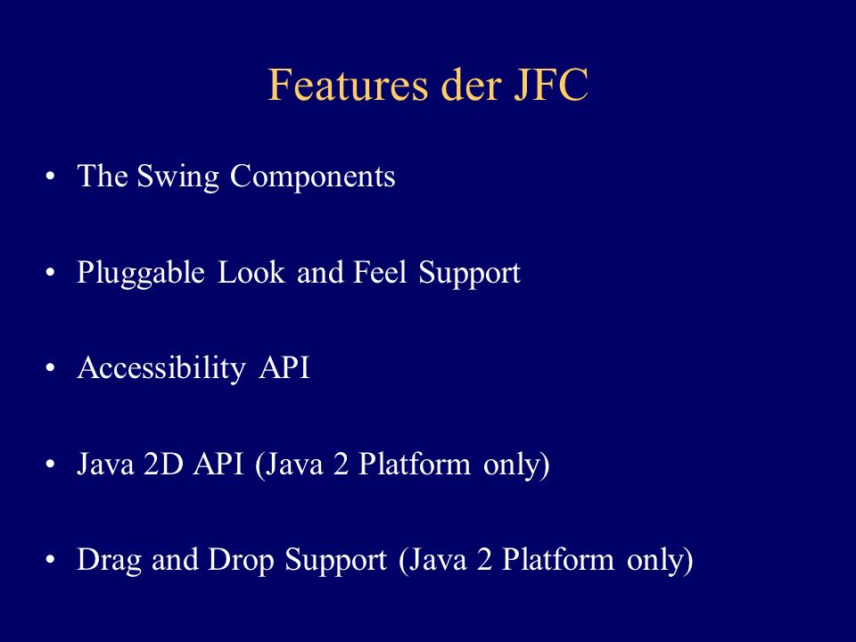Features der JFC The Swing Components Pluggable Look and Feel Support Accessibility API Java 2D API (Java 2 Platform only) Drag and Drop Support (Java