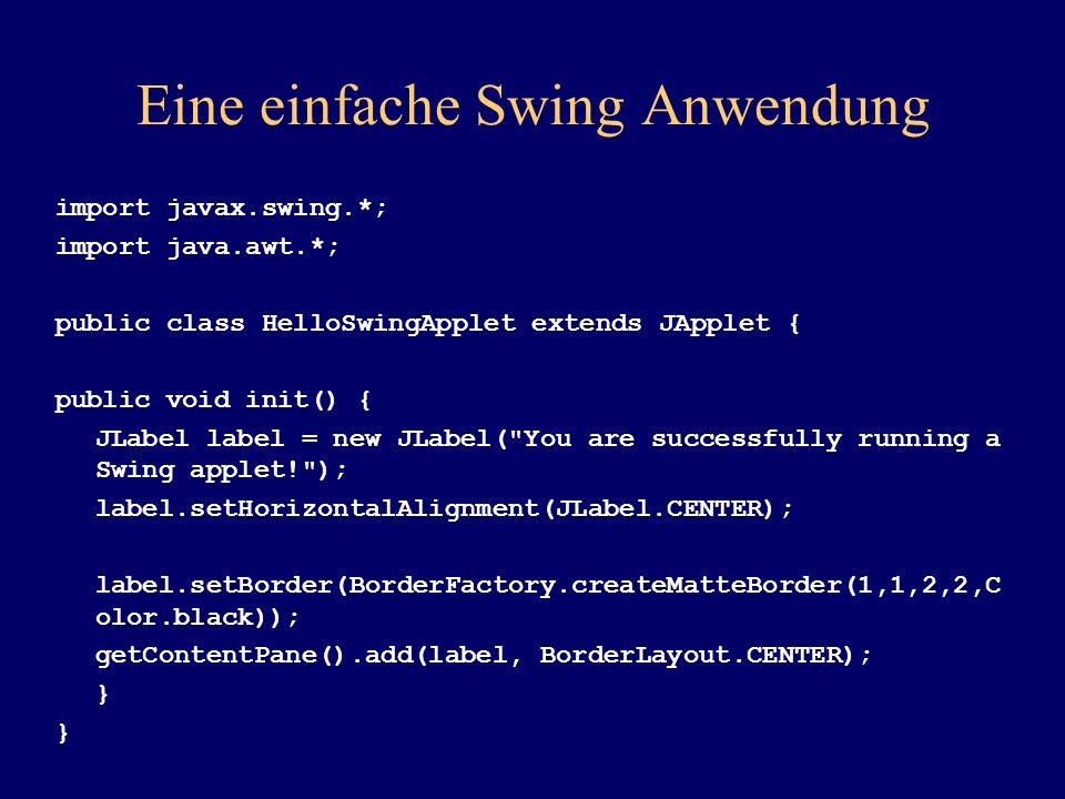 Eine einfache Swing Anwendung import javax.swing.*; import java.awt.*; public class HelloSwingApplet extends JApplet { public void init() { JLabel lab