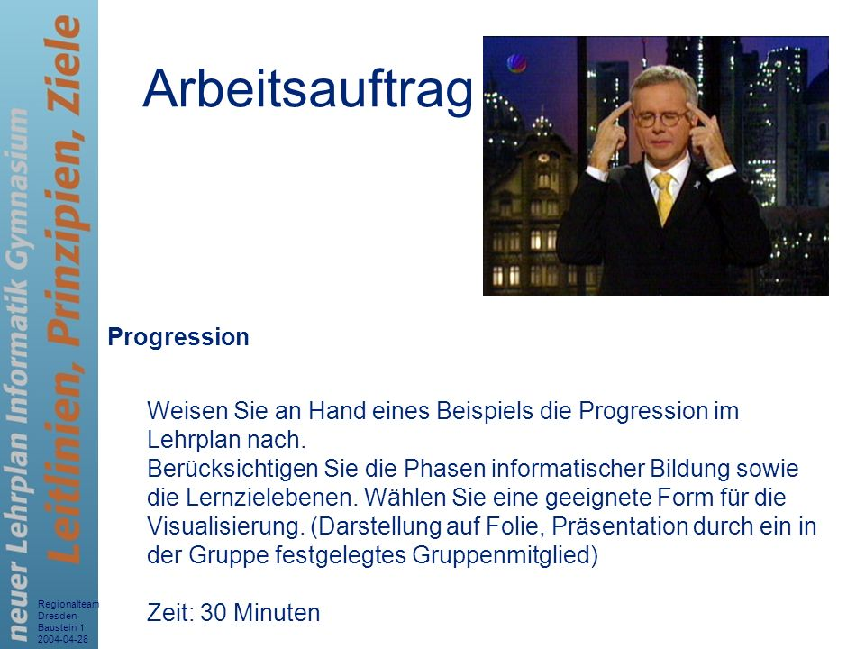 Regionalteam Dresden Baustein 1 2004-04-28 10 Arbeitsauftrag Progression Weisen Sie an Hand eines Beispiels die Progression im Lehrplan nach. Berücksi
