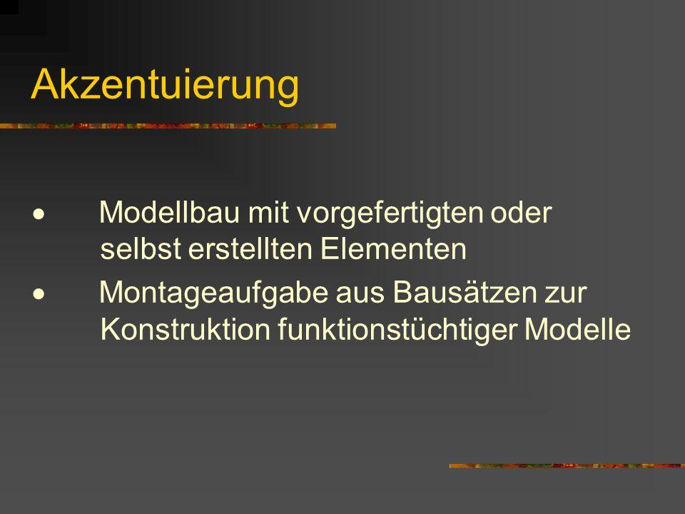 Akzentuierung Modellbau mit vorgefertigten oder selbst erstellten Elementen Montageaufgabe aus Bausätzen zur Konstruktion funktionstüchtiger Modelle