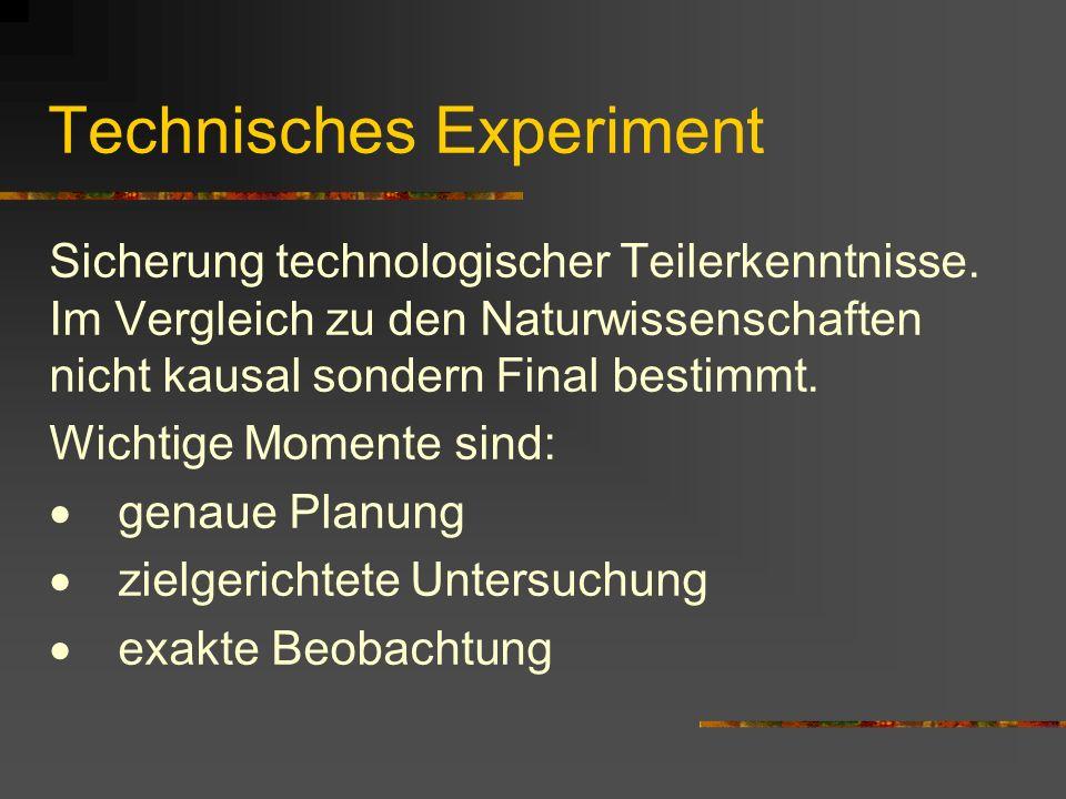 Technisches Experiment Sicherung technologischer Teilerkenntnisse. Im Vergleich zu den Naturwissenschaften nicht kausal sondern Final bestimmt. Wichti