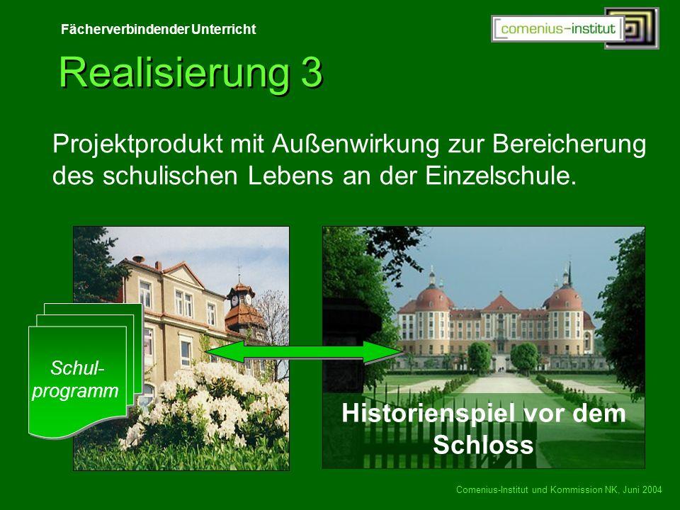 Fächerverbindender Unterricht Comenius-Institut und Kommission NK, Juni 2004 Historienspiel vor dem Schloss Realisierung 3 Schul- programm Schul- prog