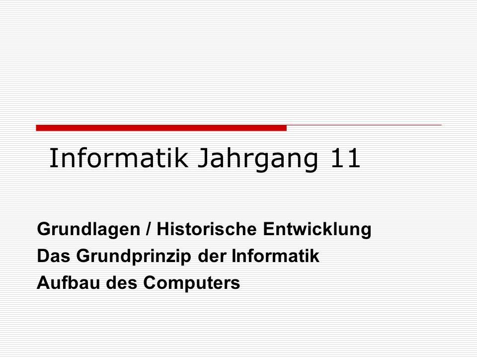 Informatik Jahrgang 11 Grundlagen / Historische Entwicklung Das Grundprinzip der Informatik Aufbau des Computers