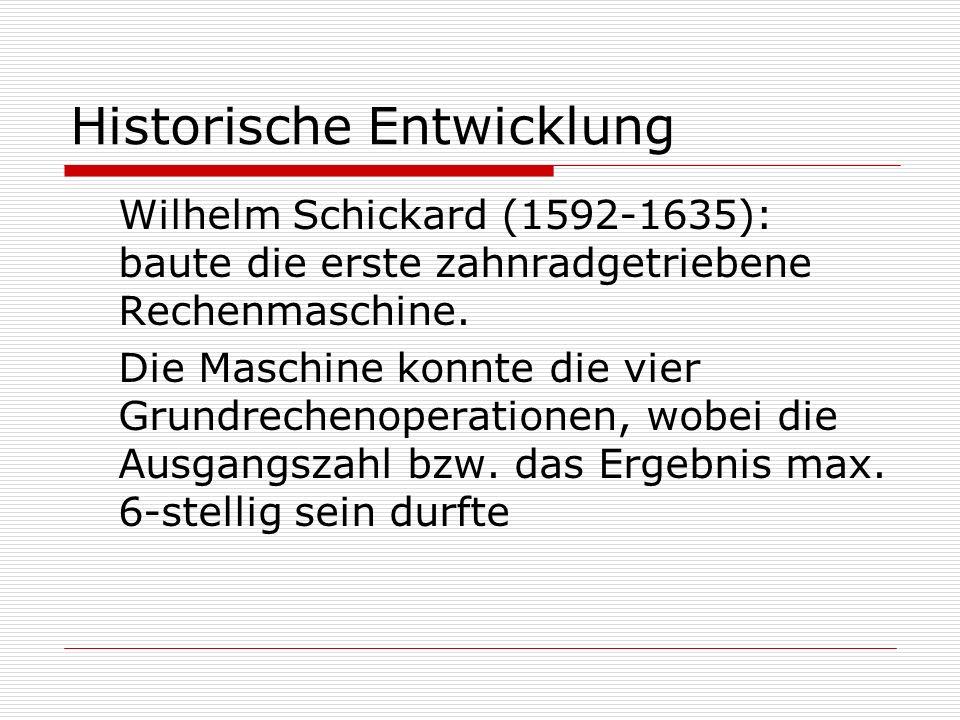 Historische Entwicklung Wilhelm Schickard (1592-1635): baute die erste zahnradgetriebene Rechenmaschine.