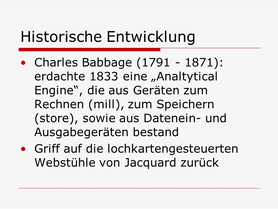 Historische Entwicklung Charles Babbage (1791 - 1871): erdachte 1833 eine Analtytical Engine, die aus Geräten zum Rechnen (mill), zum Speichern (store), sowie aus Datenein- und Ausgabegeräten bestand Griff auf die lochkartengesteuerten Webstühle von Jacquard zurück