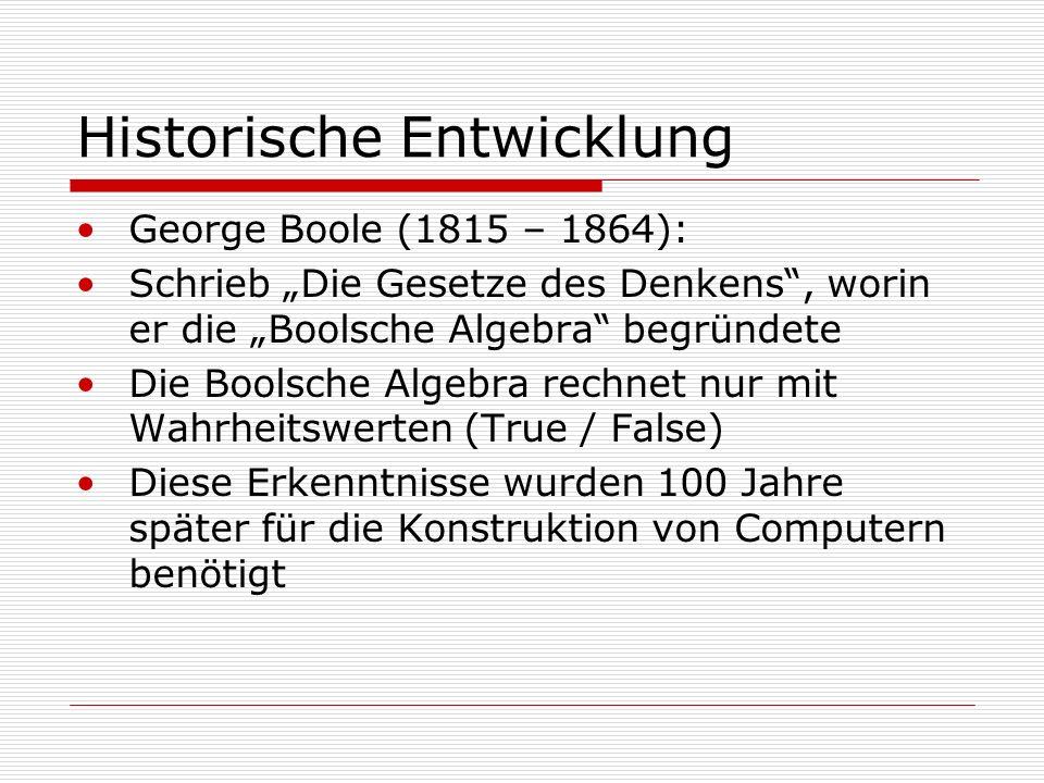 Historische Entwicklung George Boole (1815 – 1864): Schrieb Die Gesetze des Denkens, worin er die Boolsche Algebra begründete Die Boolsche Algebra rechnet nur mit Wahrheitswerten (True / False) Diese Erkenntnisse wurden 100 Jahre später für die Konstruktion von Computern benötigt