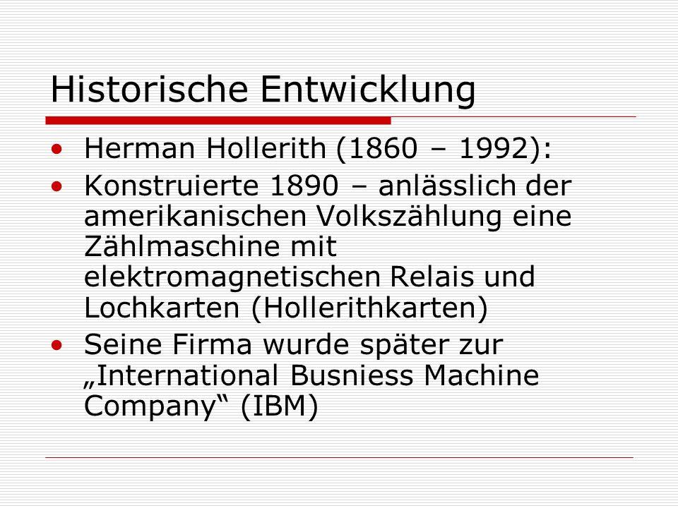 Historische Entwicklung Herman Hollerith (1860 – 1992): Konstruierte 1890 – anlässlich der amerikanischen Volkszählung eine Zählmaschine mit elektromagnetischen Relais und Lochkarten (Hollerithkarten) Seine Firma wurde später zur International Busniess Machine Company (IBM)