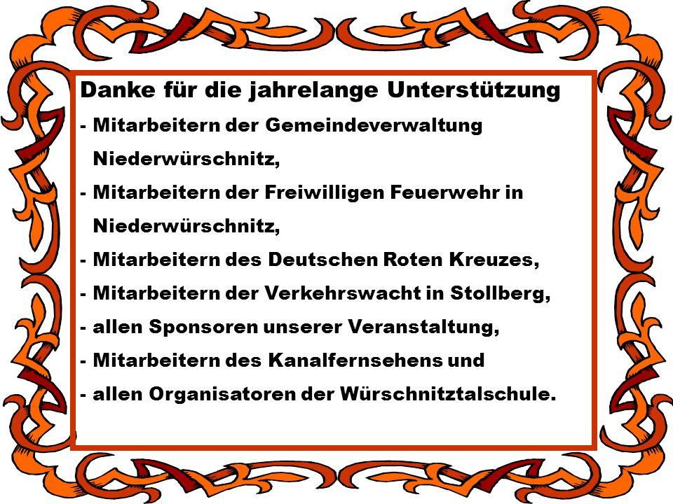 Danke für die jahrelange Unterstützung - Mitarbeitern der Gemeindeverwaltung Niederwürschnitz, - Mitarbeitern der Freiwilligen Feuerwehr in Niederwürschnitz, - Mitarbeitern des Deutschen Roten Kreuzes, - Mitarbeitern der Verkehrswacht in Stollberg, - allen Sponsoren unserer Veranstaltung, - Mitarbeitern des Kanalfernsehens und - allen Organisatoren der Würschnitztalschule.