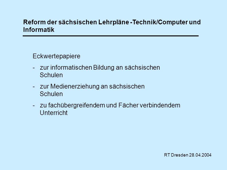 Reform der sächsischen Lehrpläne -Technik/Computer und Informatik RT Dresden 28.04.2004 Eckwertepapiere - zur informatischen Bildung an sächsischen Sc