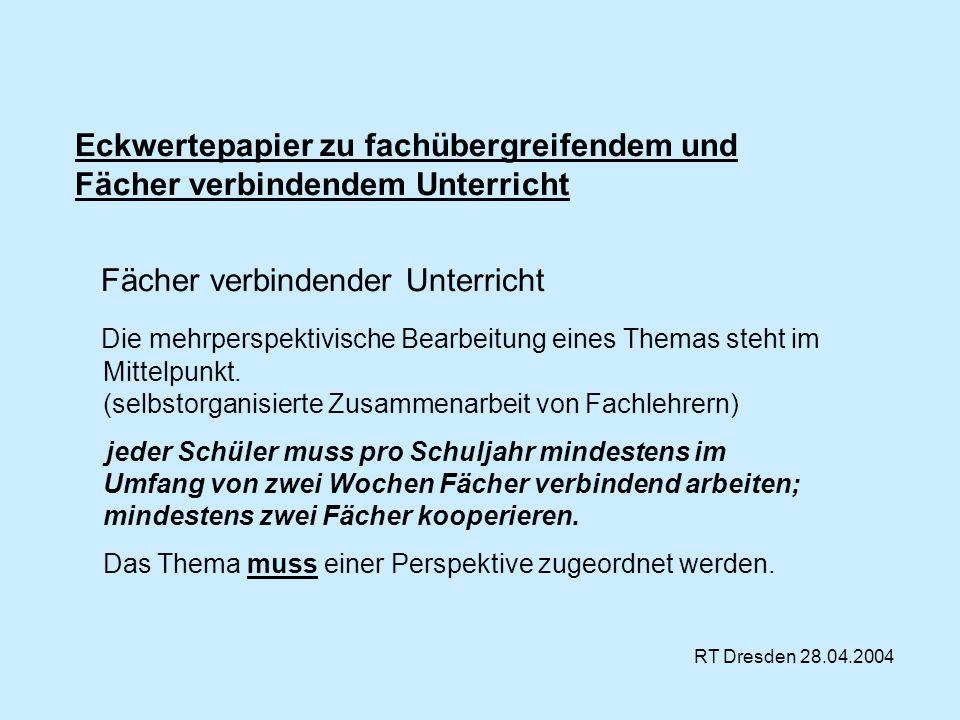 RT Dresden 28.04.2004 Eckwertepapier zu fachübergreifendem und Fächer verbindendem Unterricht Fächer verbindender Unterricht Die mehrperspektivische B