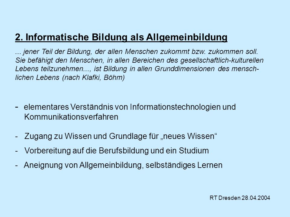 RT Dresden 28.04.2004 2. Informatische Bildung als Allgemeinbildung... jener Teil der Bildung, der allen Menschen zukommt bzw. zukommen soll. Sie befä