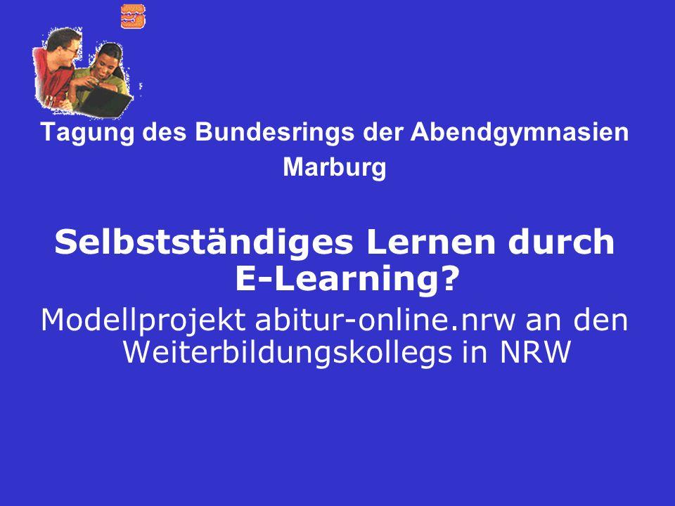 Tagung des Bundesrings der Abendgymnasien Marburg Selbstständiges Lernen durch E-Learning? Modellprojekt abitur-online.nrw an den Weiterbildungskolleg