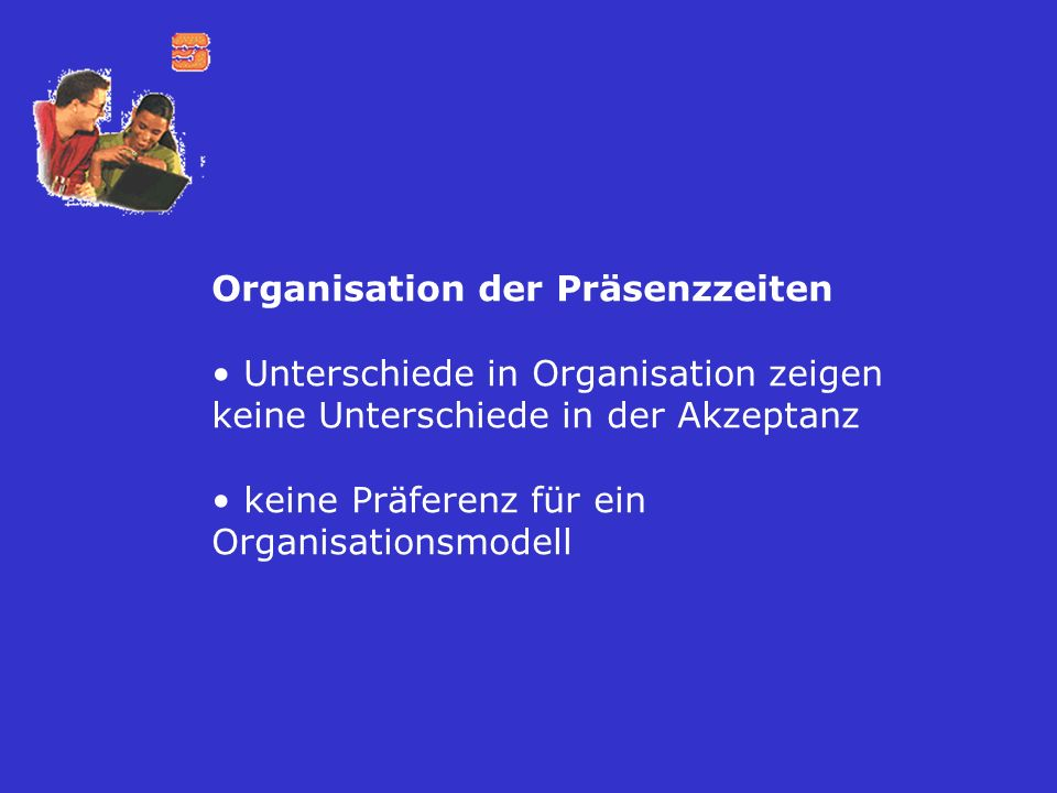 Organisation der Präsenzzeiten Unterschiede in Organisation zeigen keine Unterschiede in der Akzeptanz keine Präferenz für ein Organisationsmodell