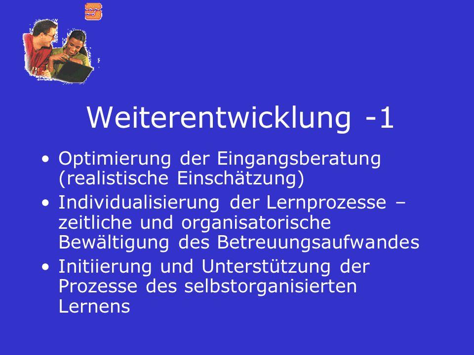 Weiterentwicklung -1 Optimierung der Eingangsberatung (realistische Einschätzung) Individualisierung der Lernprozesse – zeitliche und organisatorische