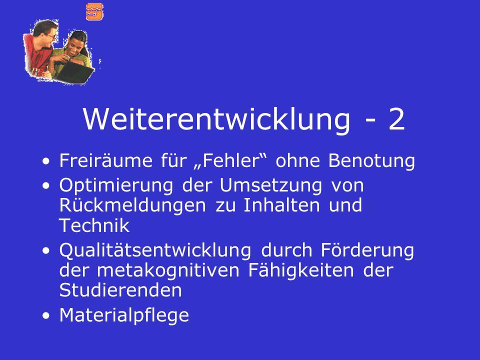 Weiterentwicklung - 2 Freiräume für Fehler ohne Benotung Optimierung der Umsetzung von Rückmeldungen zu Inhalten und Technik Qualitätsentwicklung durc