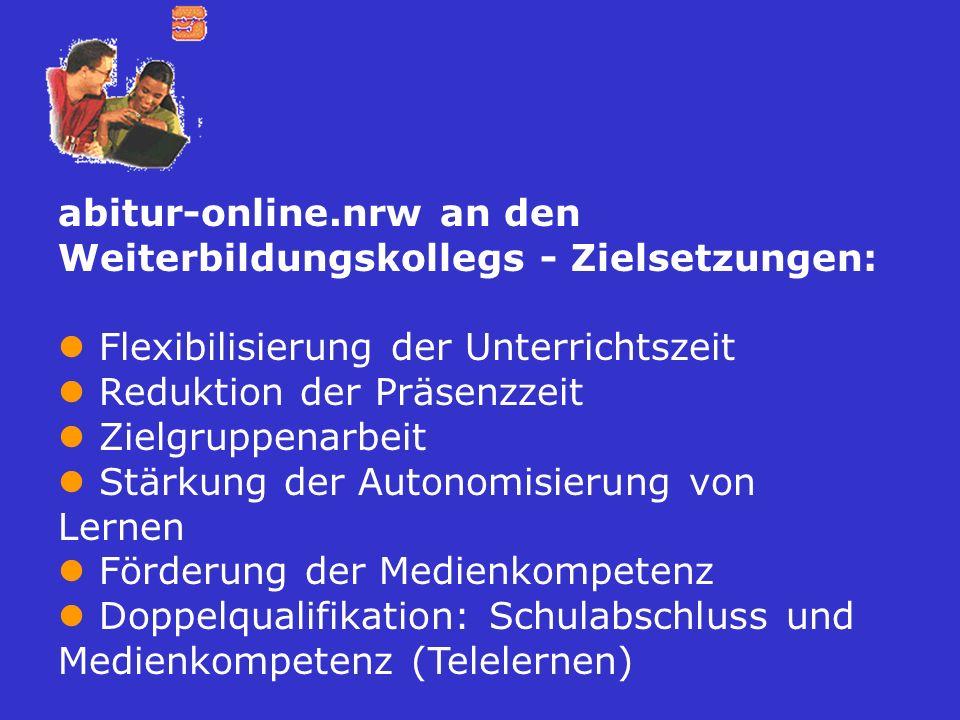 abitur-online.nrw an den Weiterbildungskollegs - Zielsetzungen: Flexibilisierung der Unterrichtszeit Reduktion der Präsenzzeit Zielgruppenarbeit Stärk