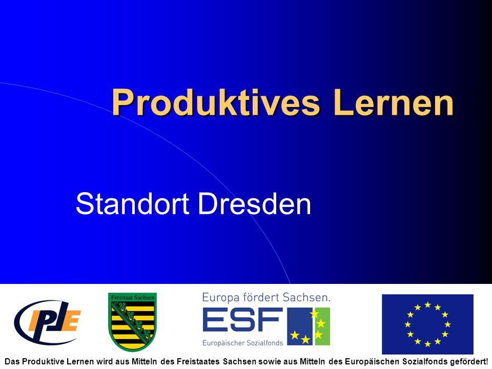 Produktives Lernen Standort Dresden Das Produktive Lernen wird aus Mitteln des Freistaates Sachsen sowie aus Mitteln des Europäischen Sozialfonds gefö