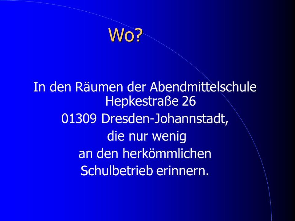 Wo? In den Räumen der Abendmittelschule Hepkestraße 26 01309 Dresden-Johannstadt, die nur wenig an den herkömmlichen Schulbetrieb erinnern.