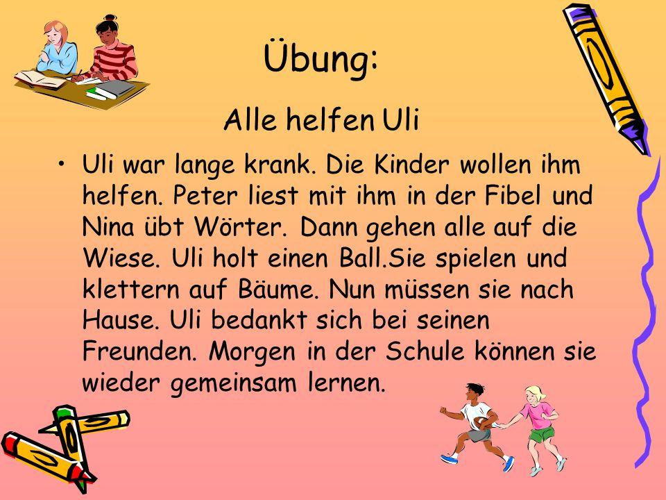 Übung: Alle helfen Uli Uli war lange krank. Die Kinder wollen ihm helfen. Peter liest mit ihm in der Fibel und Nina übt Wörter. Dann gehen alle auf di
