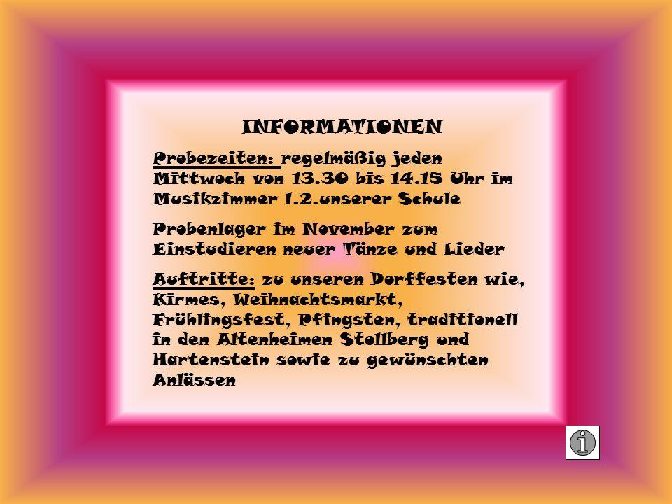 INFORMATIONEN Probezeiten: regelmäßig jeden Mittwoch von 13.30 bis 14.15 Uhr im Musikzimmer 1.2.unserer Schule Probenlager im November zum Einstudieren neuer Tänze und Lieder Auftritte: zu unseren Dorffesten wie, Kirmes, Weihnachtsmarkt, Frühlingsfest, Pfingsten, traditionell in den Altenheimen Stollberg und Hartenstein sowie zu gewünschten Anlässen