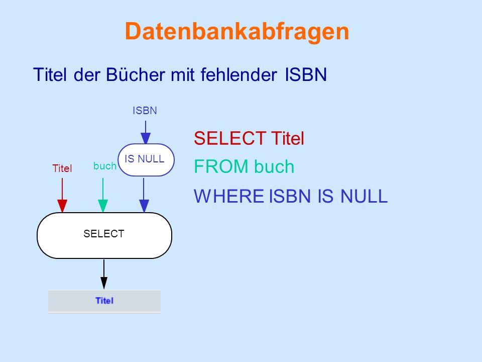 Datenbankabfragen Titel der Bücher mit fehlender ISBN buch FROM buch Titel SELECT Titel SELECT ISBN WHERE ISBN IS NULL IS NULL