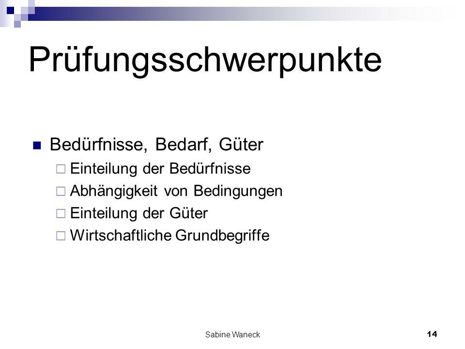 Sabine Waneck14 Prüfungsschwerpunkte Bedürfnisse, Bedarf, Güter Einteilung der Bedürfnisse Abhängigkeit von Bedingungen Einteilung der Güter Wirtschaf