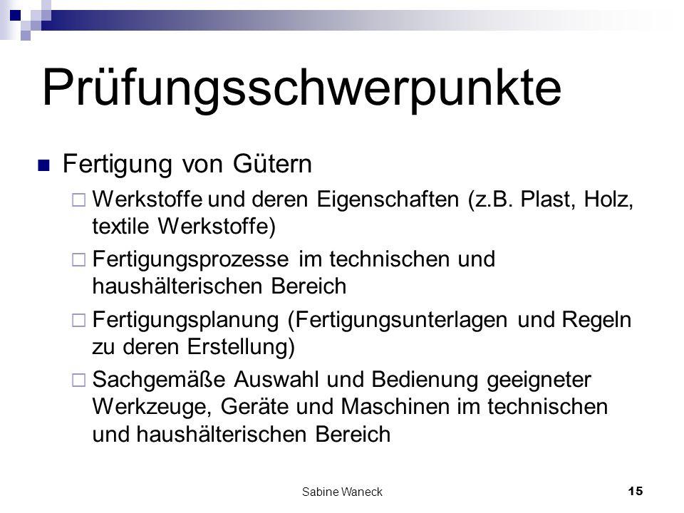 Sabine Waneck15 Prüfungsschwerpunkte Fertigung von Gütern Werkstoffe und deren Eigenschaften (z.B. Plast, Holz, textile Werkstoffe) Fertigungsprozesse