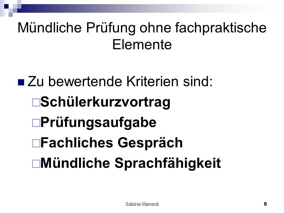 Sabine Waneck6 Mündliche Prüfung ohne fachpraktische Elemente Zu bewertende Kriterien sind: Schülerkurzvortrag Prüfungsaufgabe Fachliches Gespräch Mün