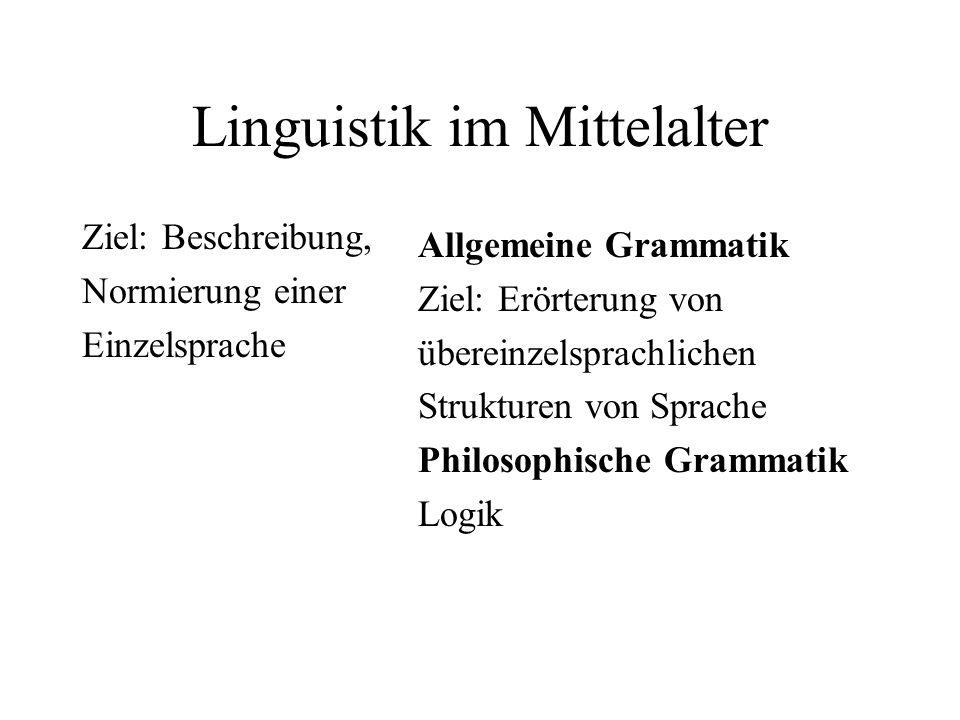 Linguistik im Mittelalter Ziel: Beschreibung, Normierung einer Einzelsprache Allgemeine Grammatik Ziel: Erörterung von übereinzelsprachlichen Struktur