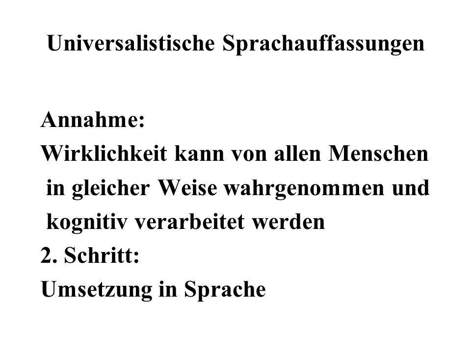 Universalistische Sprachauffassungen Annahme: Wirklichkeit kann von allen Menschen in gleicher Weise wahrgenommen und kognitiv verarbeitet werden 2. S