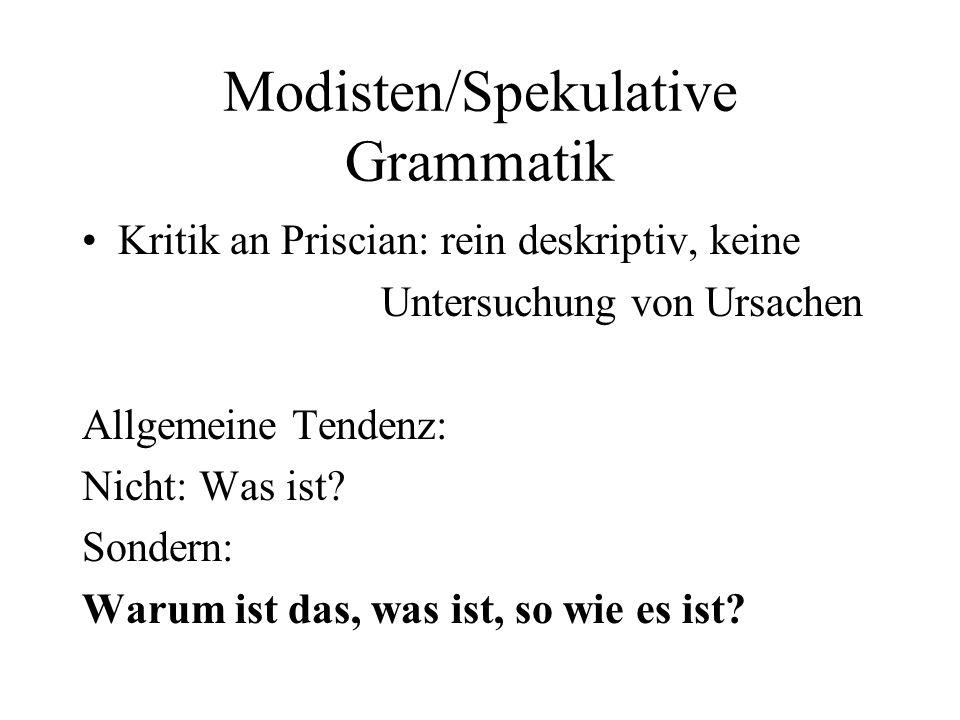 Modisten/Spekulative Grammatik Kritik an Priscian: rein deskriptiv, keine Untersuchung von Ursachen Allgemeine Tendenz: Nicht: Was ist? Sondern: Warum