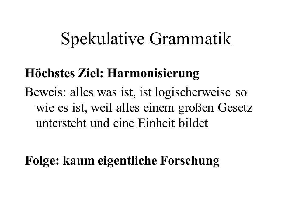 Spekulative Grammatik Höchstes Ziel: Harmonisierung Beweis: alles was ist, ist logischerweise so wie es ist, weil alles einem großen Gesetz untersteht