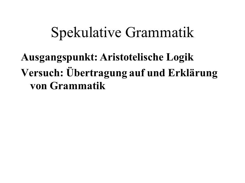 Spekulative Grammatik Ausgangspunkt: Aristotelische Logik Versuch: Übertragung auf und Erklärung von Grammatik