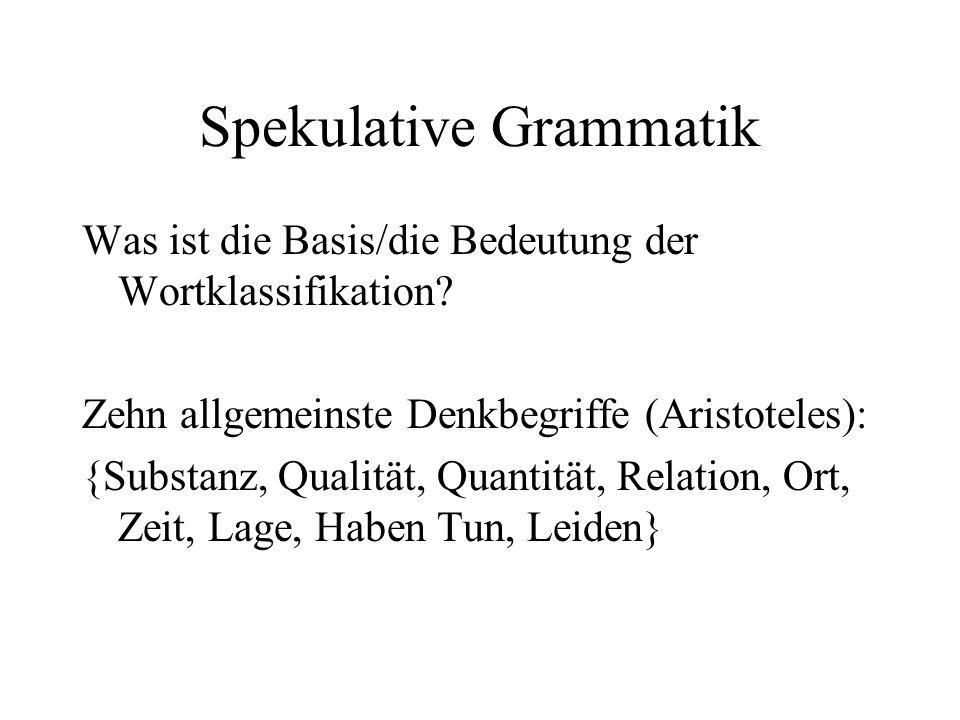 Spekulative Grammatik Was ist die Basis/die Bedeutung der Wortklassifikation? Zehn allgemeinste Denkbegriffe (Aristoteles): {Substanz, Qualität, Quant
