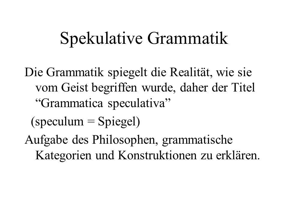 Spekulative Grammatik Die Grammatik spiegelt die Realität, wie sie vom Geist begriffen wurde, daher der Titel Grammatica speculativa (speculum = Spieg