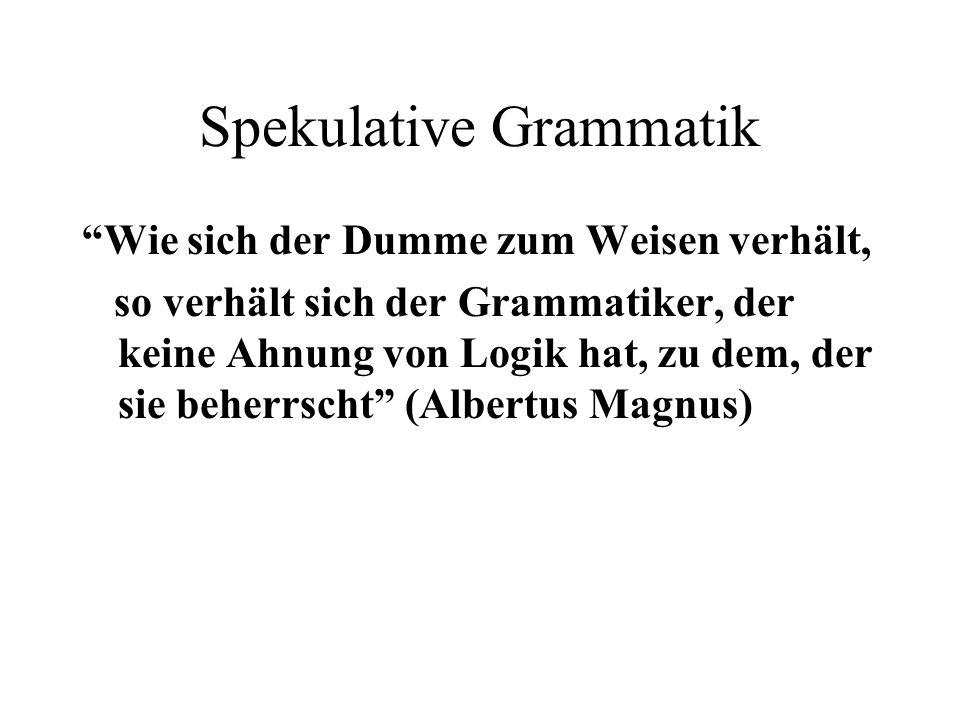 Spekulative Grammatik Wie sich der Dumme zum Weisen verhält, so verhält sich der Grammatiker, der keine Ahnung von Logik hat, zu dem, der sie beherrsc