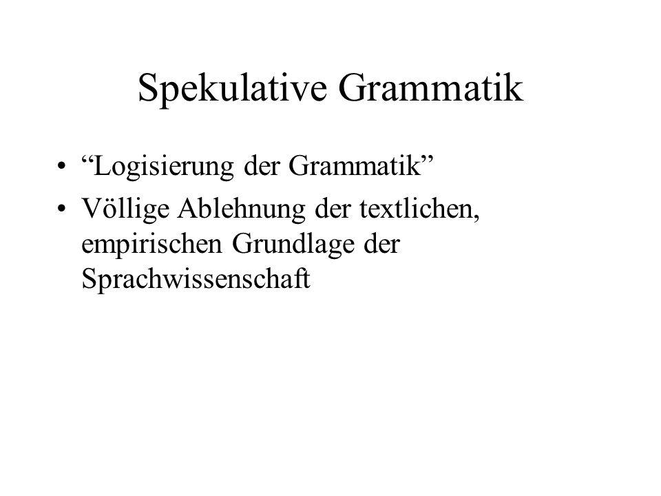 Spekulative Grammatik Logisierung der Grammatik Völlige Ablehnung der textlichen, empirischen Grundlage der Sprachwissenschaft