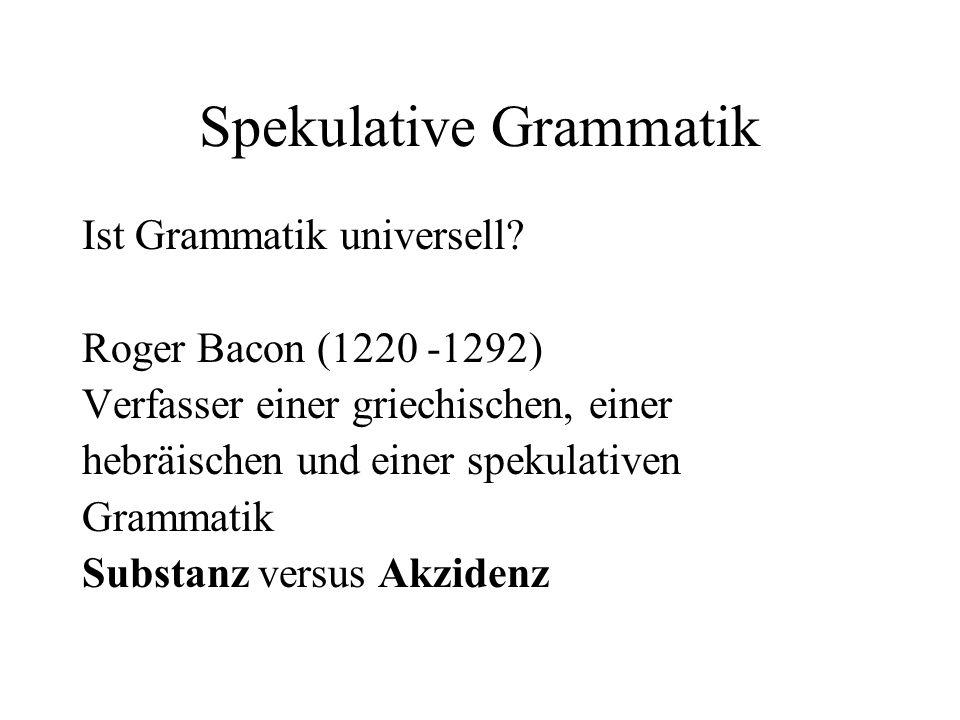 Spekulative Grammatik Ist Grammatik universell? Roger Bacon (1220 -1292) Verfasser einer griechischen, einer hebräischen und einer spekulativen Gramma