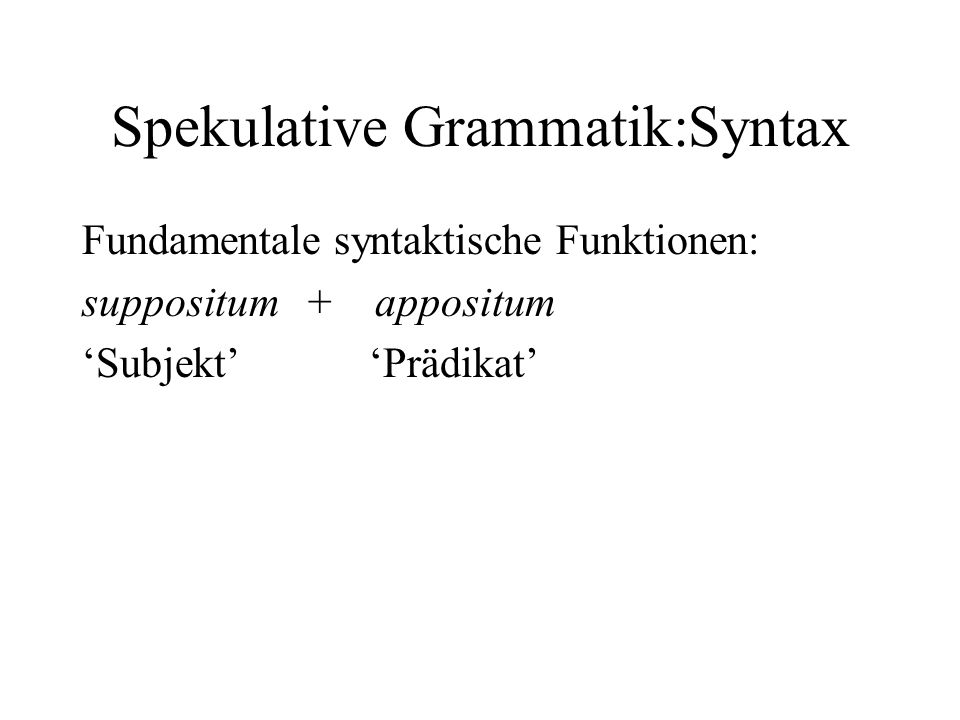 Spekulative Grammatik:Syntax Fundamentale syntaktische Funktionen: suppositum + appositum Subjekt Prädikat
