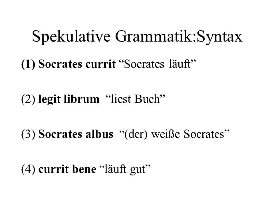 Spekulative Grammatik:Syntax (1) Socrates currit Socrates läuft (2) legit librum liest Buch (3) Socrates albus (der) weiße Socrates (4) currit bene lä