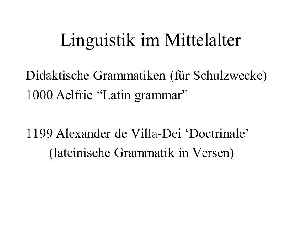 Linguistik im Mittelalter Didaktische Grammatiken (für Schulzwecke) 1000 Aelfric Latin grammar 1199 Alexander de Villa-Dei Doctrinale (lateinische Gra