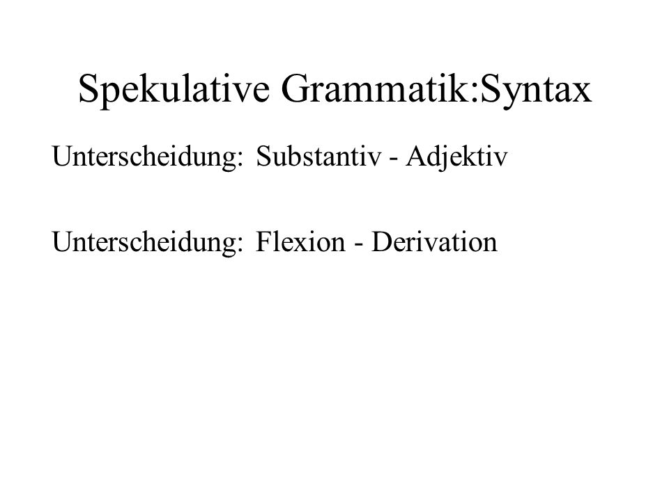 Spekulative Grammatik:Syntax Unterscheidung: Substantiv - Adjektiv Unterscheidung: Flexion - Derivation