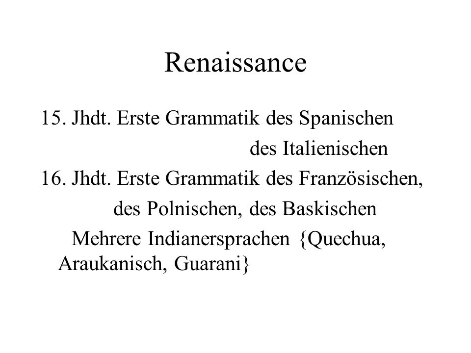 Renaissance 15. Jhdt. Erste Grammatik des Spanischen des Italienischen 16. Jhdt. Erste Grammatik des Französischen, des Polnischen, des Baskischen Meh