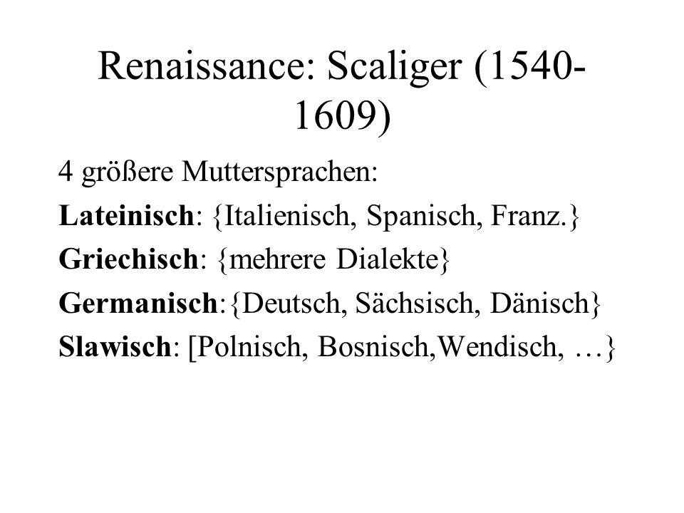 Renaissance: Scaliger (1540- 1609) 4 größere Muttersprachen: Lateinisch: {Italienisch, Spanisch, Franz.} Griechisch: {mehrere Dialekte} Germanisch:{De