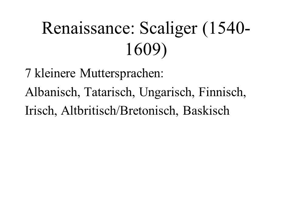 Renaissance: Scaliger (1540- 1609) 7 kleinere Muttersprachen: Albanisch, Tatarisch, Ungarisch, Finnisch, Irisch, Altbritisch/Bretonisch, Baskisch