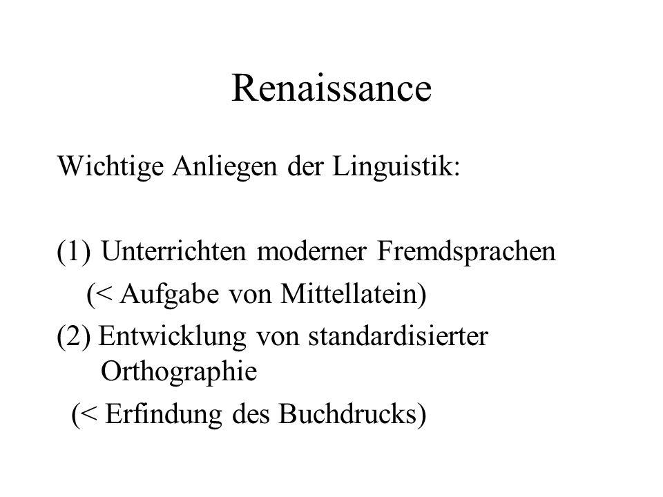 Renaissance Wichtige Anliegen der Linguistik: (1)Unterrichten moderner Fremdsprachen (< Aufgabe von Mittellatein) (2) Entwicklung von standardisierter