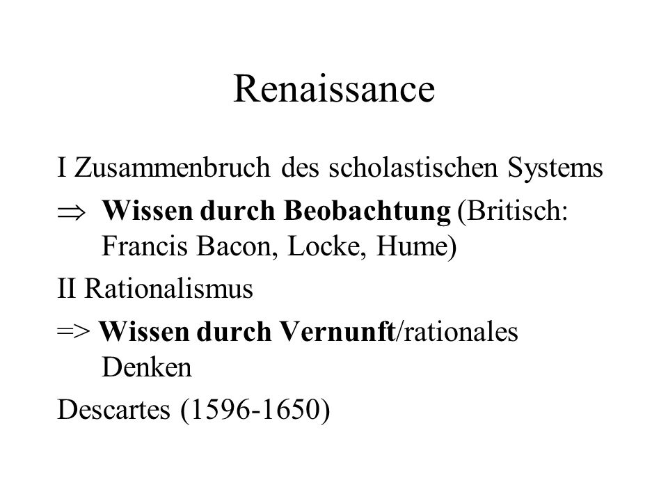 Renaissance I Zusammenbruch des scholastischen Systems Wissen durch Beobachtung (Britisch: Francis Bacon, Locke, Hume) II Rationalismus => Wissen durch Vernunft/rationales Denken Descartes (1596-1650)